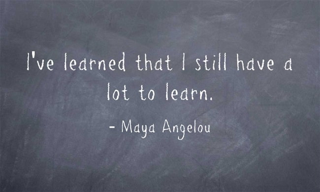 "White text on a chalkboard background: ""I've learned that I still have a lot to learn."" Maya Angelou"